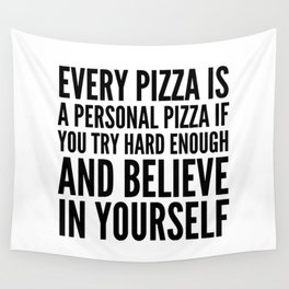 EVERY PIZZA IS A PERSONAL PIZZA IF YOU TRY HARD ENOUGH AND BELIEVE IN YOURSELF Wall Tapestry