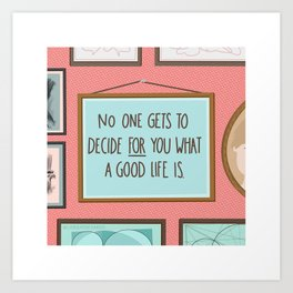 No One Gets to Decide for you What a Good Life Is Art Print