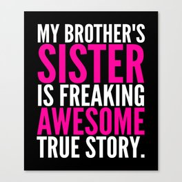 My Brother's Sister is Freaking Awesome True Story (Black - White - Pink) Canvas Print