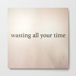 Wasting All Your Time Metal Print