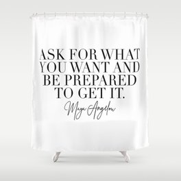 Ask for What You Want and Be Prepared to Get It. -Maya Angelou Shower Curtain