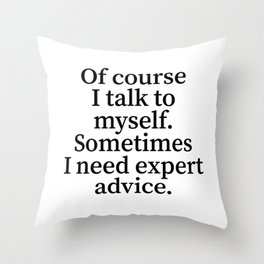 Of Course I Talk To Myself. Sometimes I Need Expert Advice. Throw Pillow