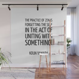 The practice of Zen is forgetting the self in the act of uniting with something. — Koun Yamada -  Ze Wall Mural