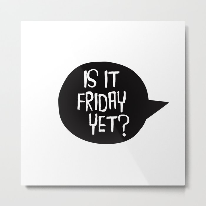 Is It Friday Yet? Metal Print