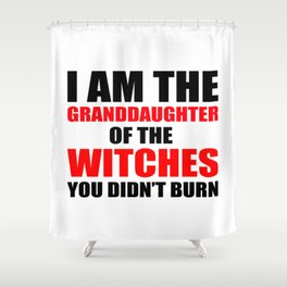 I am the granddaughter of the witches you didn't burn Shower Curtain