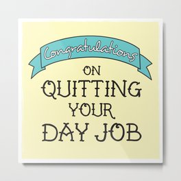 Congratulations on Quitting Your Day Job Metal Print