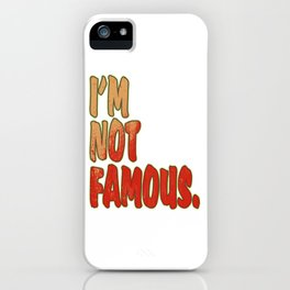 """""""I'm Not Famous"""" tee design. Makes a perfect match to your mood! Makes a nice gift too! Try it! iPhone Case"""