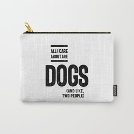 All I Care About Is My Dog And Like Maybe Two People Carry-All Pouch