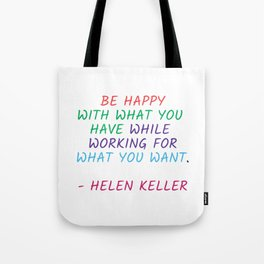 BE HAPPY WITH WHAT YOU HAVE WHILE WORKING FOR WHAT YOU WANT - HELEN KELLER Tote Bag