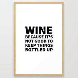 Wine Because It's Not Good To Keep Things Bottled Up Framed Art Print