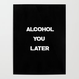 alcohol you later funny quote Poster