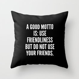 A good motto is use friendliness but do not use your friends Throw Pillow