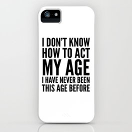 I DON'T KNOW HOW TO ACT MY AGE I HAVE NEVER BEEN THIS AGE BEFORE iPhone Case