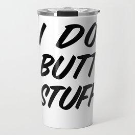 I Do Butt Stuff: Funny Kinky BDSM product / Anal Gift Travel Mug