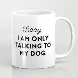 TODAY, I AM ONLY TALKING TO MY DOG. Coffee Mug