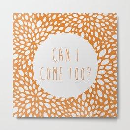 Can I Come Too? Metal Print