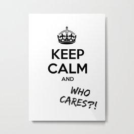 Keep calm and who cares?! Metal Print
