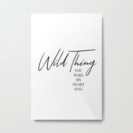 Wild thing, you make my heart sing Metal Print