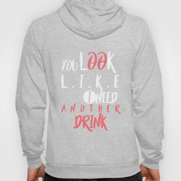 YOU LOOK LIKE I NEED ANOTHER DRINK Hoody