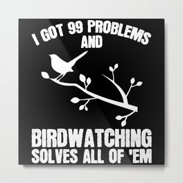 I Got 99 Problems Birdwatching Solves Metal Print