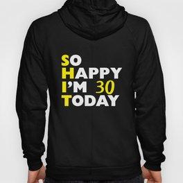 S H I T 30 Funny So Happy I'm 30 Today Birthday Hoody