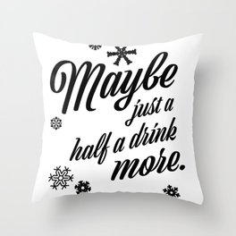 Maybe Just A Half A Drink More Throw Pillow