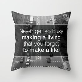 NEVER GET SO BUSY MAKING A LIVING THAT YOU FORGET TO MAKE A LIFE Throw Pillow