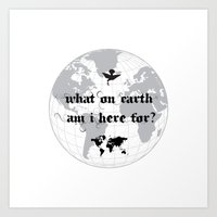 What On Earth  Am I Here For? Art Print