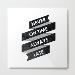 Never on time always late Metal Print