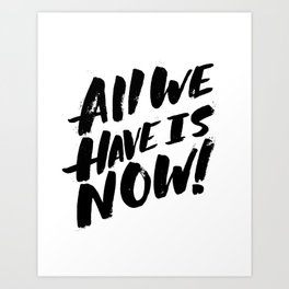 all we have is now! Art Print