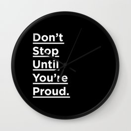 Don't Stop Until You're Proud black and white minimalist typography poster design home wall bedroom Wall Clock