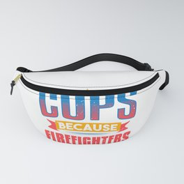 Cops Because Firefighters Need Heroes Funny Gift Fanny Pack