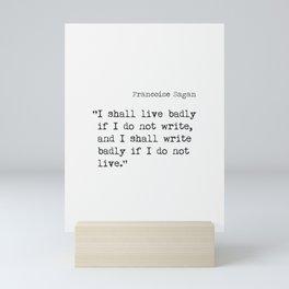 """I shall live badly if I do not write, and I shall write badly if I do not live."" - Françoise Sagan, version B Mini Art Print"