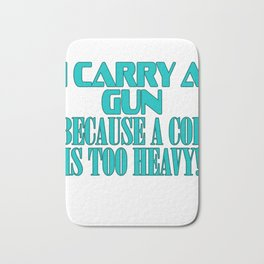 """Show your funny and humorous side with this """"I Carry A Gun Because A Cop Is Too Heavy"""" tee!   Bath Mat"""