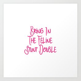 Bring in the Feline Funny Stunt Double Quote Art Print