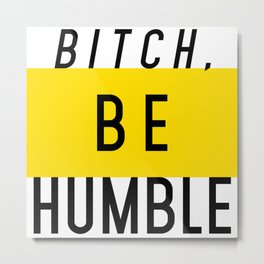 Bitch, be humble Metal Print