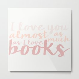 I love you ALMOST as much as I love books... Metal Print