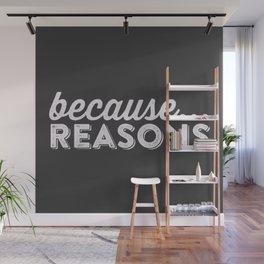 becaue...REASONS Wall Mural