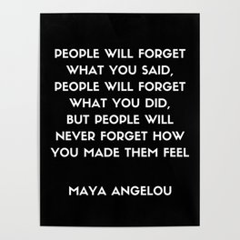 Maya Angelou Inspirational Quote - People will never forget how you made them feel Poster