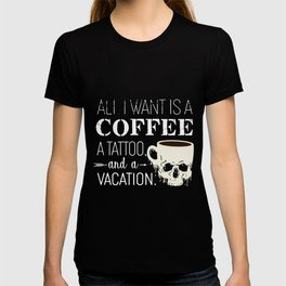 all i want isa coffee a tattoo and a vacation drink coffee T-shirt