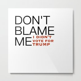 Don't Blame Me, I Didn't Vote For Trump Metal Print