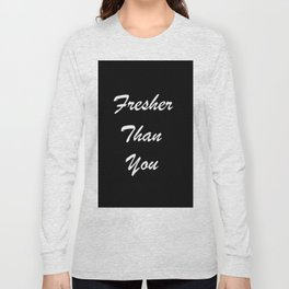 Fresher Than You Long Sleeve T-shirt