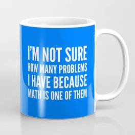 I'M NOT SURE HOW MANY PROBLEMS I HAVE BECAUSE MATH IS ONE OF THEM (Blue) Coffee Mug