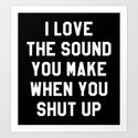 I LOVE THE SOUND YOU MAKE WHEN YOU SHUT UP (Black & White) by creativeangel
