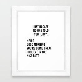 Just in case no one told you today: hello / good morning / you're doing great / I believe in you Framed Art Print