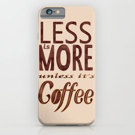 Less is More - unless it's Coffee iPhone Case