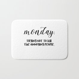 Monday. Trying not to kill the annoying people. Bath Mat