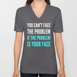 YOU CAN'T FACE THE PROBLEM IF THE PROBLEM IS YOUR FACE (Dark) Unisex V-Neck