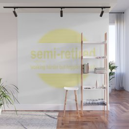 semi-retired: working harder but happier about it Wall Mural