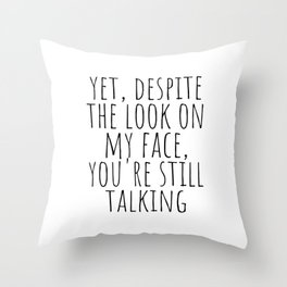 Yet, despite the look on my face, you're still talking Throw Pillow